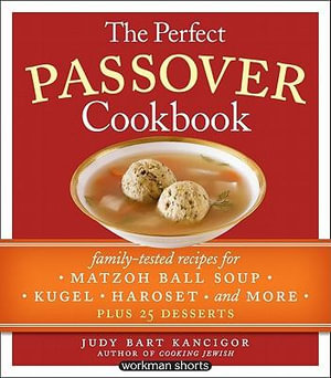 The Perfect Passover Cookbook : Family-Tested Recipes for Matzoh Ball Soup, Kugel, Haroset, and More, Plus 25 Desserts - Judy Bart Kancigor