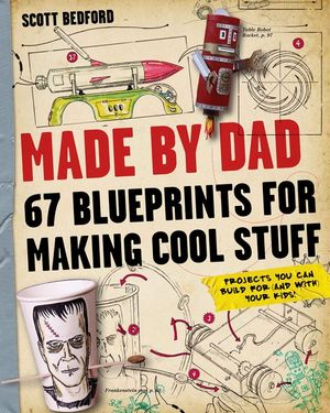 Made by Dad : 67 Blueprints for Making Cool Stuff - Scott Bedford