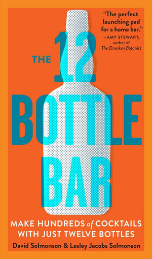 The 12 Bottle Bar : A Dozen Bottles. Hundreds of Cocktails. - David Solmonson