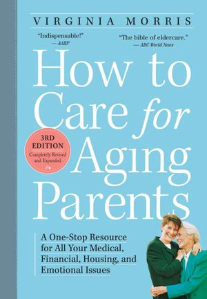 How to Care for Aging Parents, 3rd Edition : A One-Stop Resource for All Your Medical, Financial, Housing, and Emotional Issues - Virginia Morris