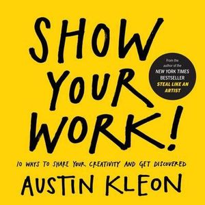 Show Your Work! : 10 Things Nobody Told You About Getting Discovered - Austin Kleon