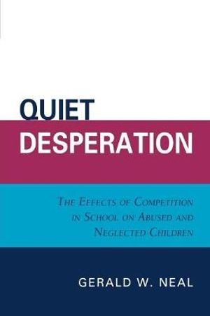 Quiet Desperation : The Effects of Competition in School on Abused and Neglected Children - Gerald W. Neal