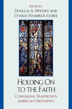 Holding on to the Faith : Confessional Traditions and American Christianity - Professor Douglas A. Sweeney