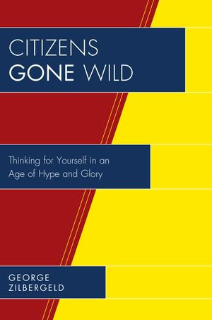 Citizens Gone Wild : Thinking for Yourself in an Age of Hype and Glory - George Zilbergeld