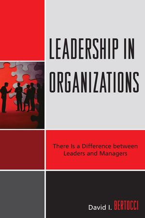 Leadership in Organizations : There Is a Difference Between Leaders and Managers - David I. Bertocci