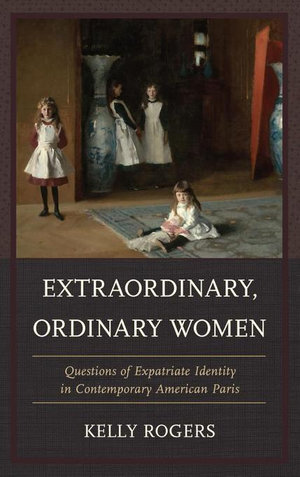 Extraordinary, Ordinary Women : Questions of Expatriate Identity in Contemporary American Paris - Kelly Rogers