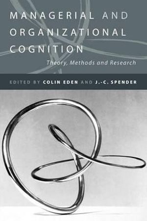 Managerial and Organizational Cognition : Theory, Methods and Research - J. C. Spender