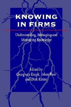 Knowing in Firms : Understanding, Managing and Measuring Knowledge - Georg von Krogh