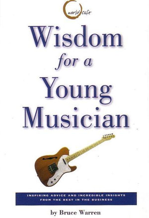 Wisdom for a Young Musician : Amazing Quotes and Inspring Advice from the Best in the Business - Bruce Warren