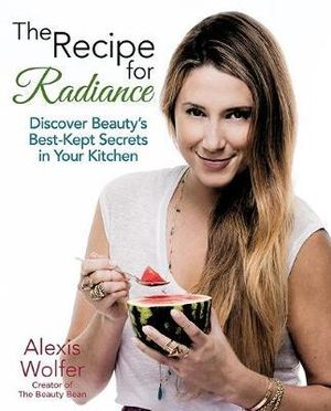 The Recipe for Radiance : Discover Beauty's Best-Kept Secrets in Your Kitchen - Alexis Wolfer