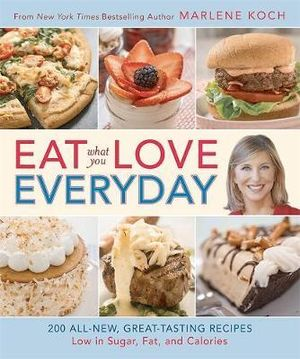 Eat What You Love--Everyday! : 200 All-New, Great-Tasting Recipes Low in Sugar, Fat, and Calories - Marlene Koch