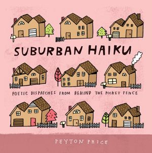 Suburban Haiku : Poetic Dispatches from Behind the Picket Fence - Peyton Price