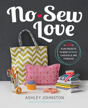 No-Sew Love : Fifty Fun Projects to Make Without a Needle and Thread - Ashley Johnston