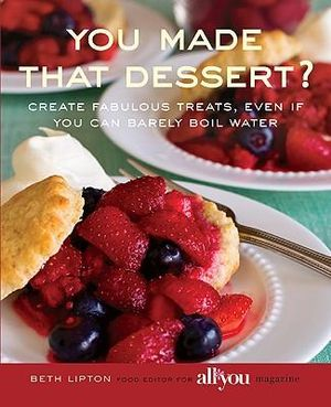 You Made That Dessert? : Create Fabulous Treats, Even If You Can Barely Boil Water - Beth Lipton