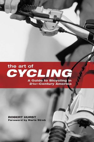 The Art of Cycling : A Guide to Bicycling in 21st-Century America - Robert Hurst