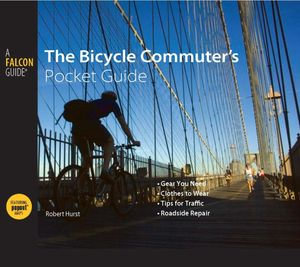 Bicycle Commuter's Pocket Guide : *Gear You Need * Clothes to Wear * Tips for Traffic * Roadside Repair - Robert Hurst