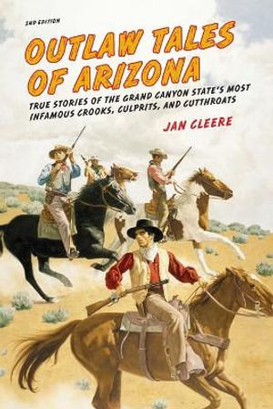 Outlaw Tales of Arizona, 2nd: True Stories of the Grand Canyon State's Most Infamous Crooks, Culprits, and Cutthroats Jan Cleere