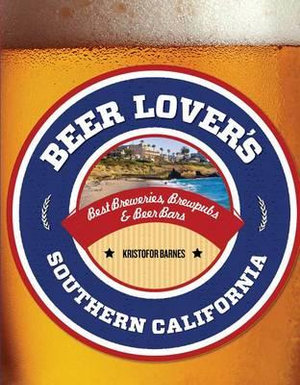 Beer Lover's Southern California : Best Breweries, Brewpubs & Beer Bars - Kristofor Barnes