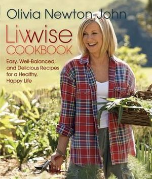 Livwise Cookbook : Easy, Recipes for a Healthy, Happy Life - Olivia Newton-John