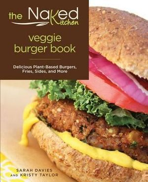 The Naked Kitchen Veggie Burger Book : Delicious Plant-Based Burgers, Fries, Sides, and More - Sarah Davies