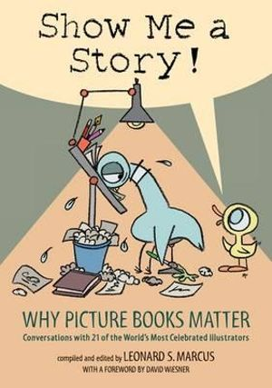Show Me a Story! : Why Picture Books Matter: Conversations with 21 of the World's Most Celebrated Illustrators - Leonard S Marcus