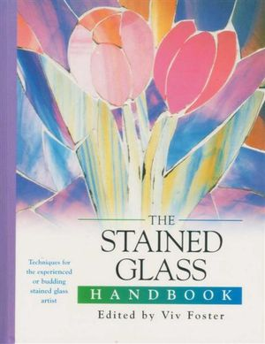 The Stained Glass Handbook : Techniques For The Experienced or Budding Stained Glass Artist - Viv Foster