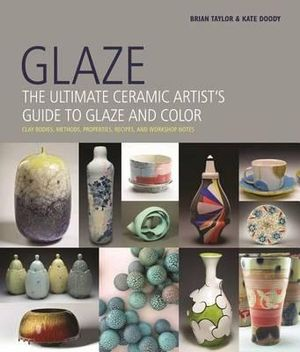 Glaze : The Ultimate Ceramic Artist's Guide to Glaze and Color - Brian Taylor