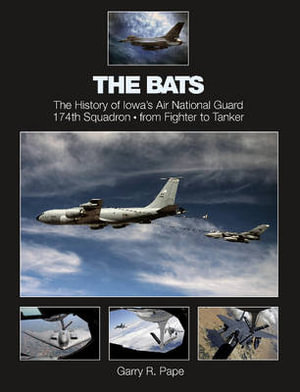 The Bats : The History of Iowa's Air National Guard 174th Squadron: from Fighter to Tanker - Garry R. Pape