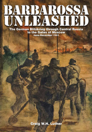 Barbarossa Unleashed : The German Blitzkrieg Through Central Russia to the Gates of Moscow: June-December 1941 - Craig W.H. Luther
