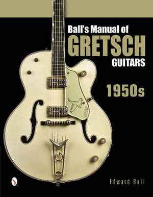 Ball's Manual of Gretsch Guitars : 1950s - Edward Ball