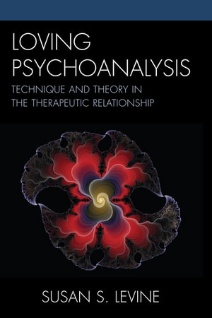 Loving Psychoanalysis : Technique and Theory in the Therapeutic Relationship - Susan S. Levine
