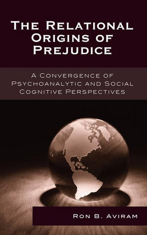 The Relational Origins of Prejudice : A Convergence of Psychoanalytic and Social Cognitive Perspectives - Ron B. Aviram