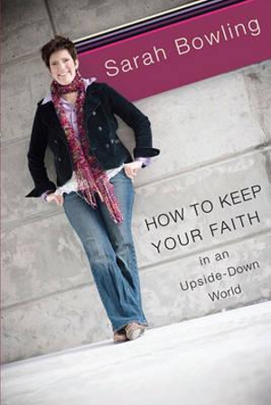 How to Keep Your Faith in an Upside Down World Sarah Bowling