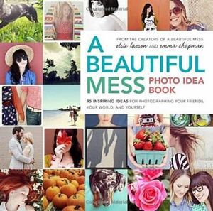 A Beautiful Mess Photo Idea Book : 95 Inspiring Ideas for Photographing Your Friends, Your World, and Yourself - Elsie Larson