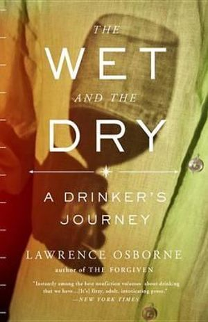 The Wet and the Dry : A Drinker's Journey - Lawrence Osborne