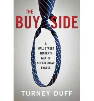 The Buy Side : A Wall Street Trader's Tale of Spectacular Excess - Turney Duff