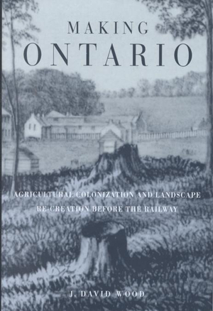 Making Ontario: Agricultural Colonization and Landscape Re-Creation Before the Railway J. David Wood