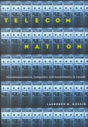 Telecom Nation : Telecommunications, Computers and Governments in Canada - Laurence Mussio