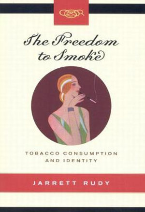 The Freedom to Smoke : Tobacco Consumption and Identity - Jarrett Rudy