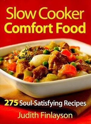 Slow Cooker Comfort Food: 275 Soul-Satisfying Recipes Judith Finlayson