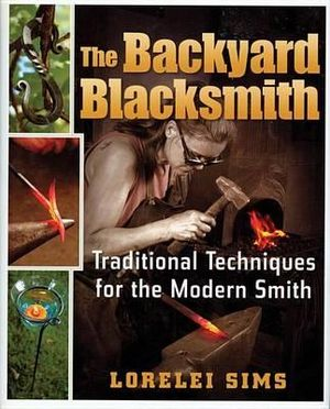 The Backyard Blacksmith : Traditional Techniques for the Modern Smith - Lorelei Sims