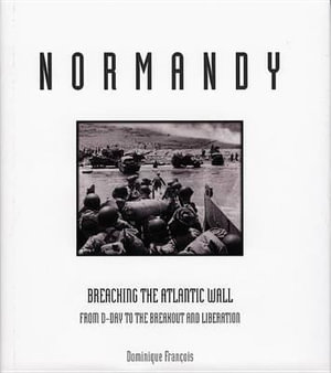 Normandy : Breaching the Atlantic Wall from D-Day to the Breakout and Liberation - Dominique Francois