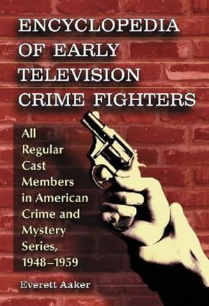 Encyclopedia of Early Television Crime Fighters: All Regular Cast Members in American Crime and Mystery Series, 19481959 Everett Aaker
