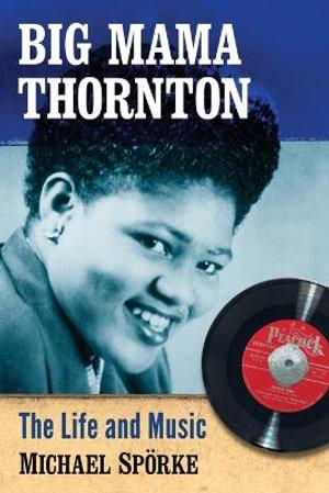 Big Mama Thornton : The Life and Music - Michael Sporke