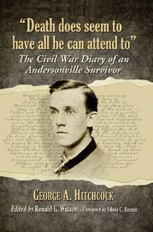Death Does Seem to Have All He Can Attend to : The Civil War Diary of an Andersonville Survivor - George A. Hitchcock