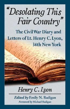 Desolating This Fair Country : The Civil War Diary and Letters of Lt. Henry C. Lyon, 34th New York - Henry C. Lyon