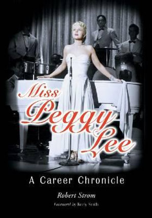Miss Peggy Lee : A Career Chronicle - Robert Strom