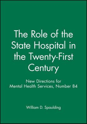 New Directions for Mental Health Services, The Role of the State Hospital in the Twenty-First Century, No. 84 (J-B MHS Single Issue Mental Health Services) William D. Spaulding