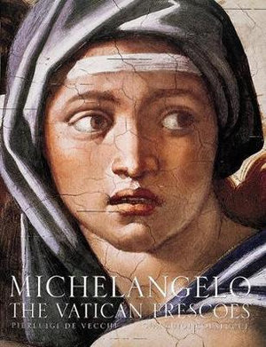 Michelangelo : The Vatican Frescoes : The Complete Works Restored - Pierluigi de Vecchi