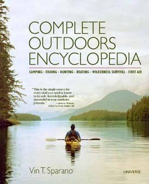 Complete Outdoors Encyclopedia : Camping, Fishing, Hunting, Boating, Wilderness Survival, First Aid : 5th Edition - Vin T. Sparano